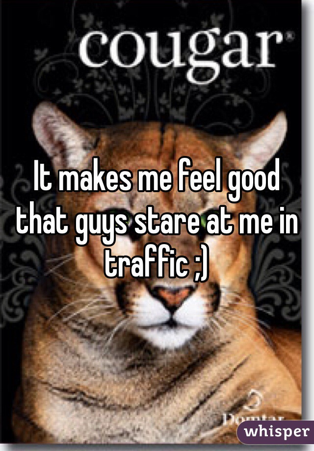 It makes me feel good that guys stare at me in traffic ;)