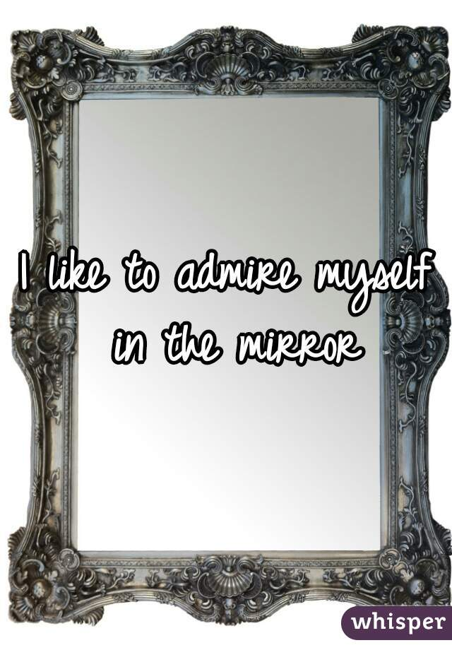I like to admire myself in the mirror
