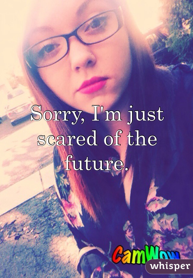 Sorry, I'm just scared of the future.