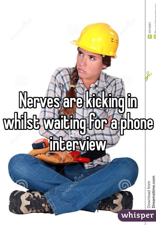 Nerves are kicking in whilst waiting for a phone interview