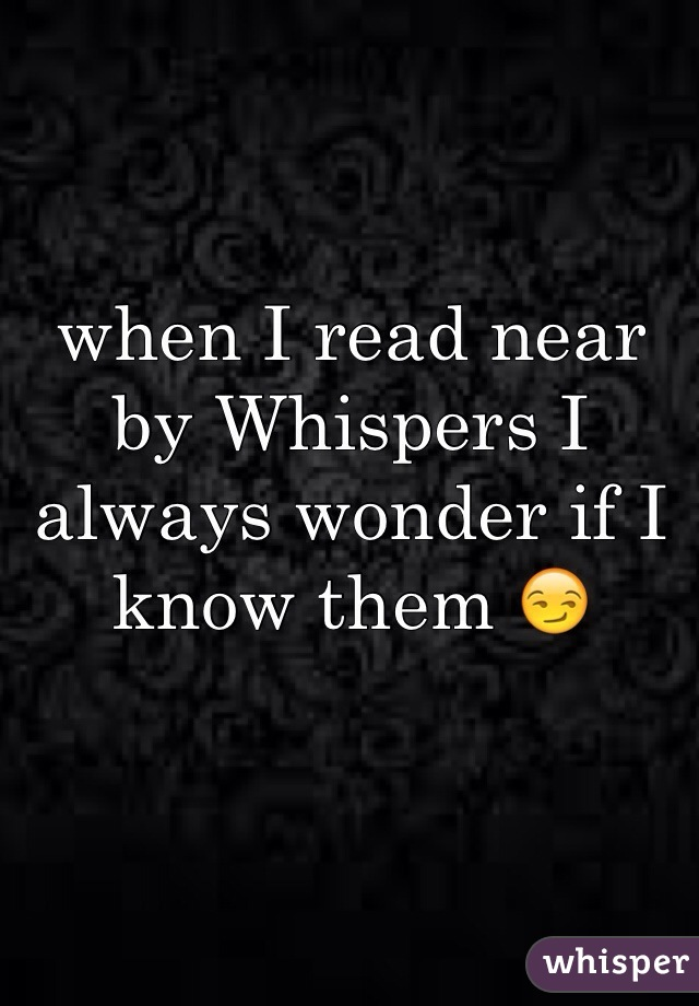 when I read near by Whispers I always wonder if I know them 😏