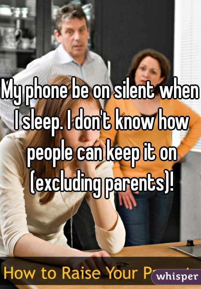 My phone be on silent when I sleep. I don't know how people can keep it on (excluding parents)!
