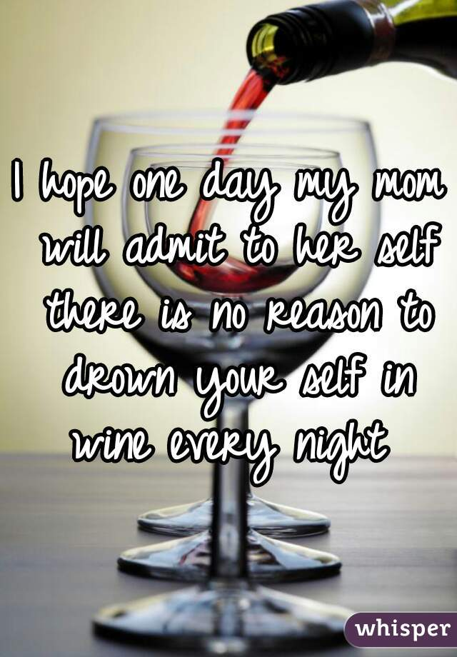 I hope one day my mom will admit to her self there is no reason to drown your self in wine every night