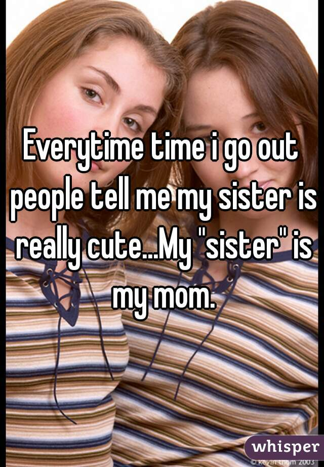 """Everytime time i go out people tell me my sister is really cute...My """"sister"""" is my mom."""