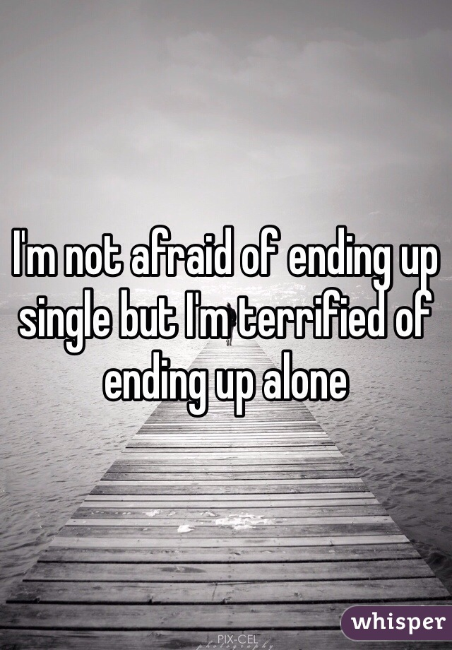 I'm not afraid of ending up single but I'm terrified of ending up alone