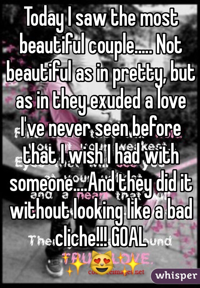 Today I saw the most beautiful couple..... Not beautiful as in pretty, but as in they exuded a love I've never seen before that I wish I had with someone....And they did it without looking like a bad cliche!!! GOAL ✨😻✨