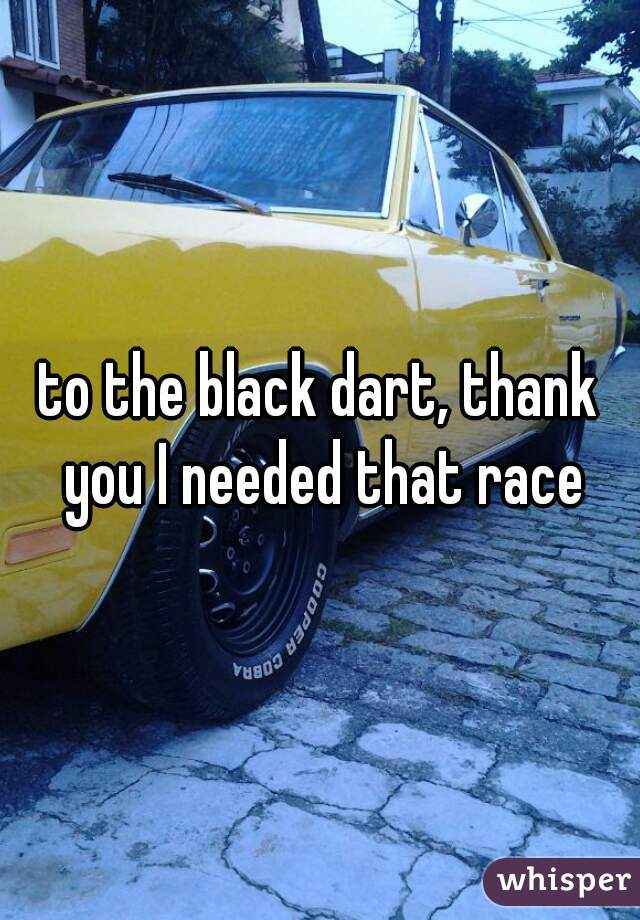 to the black dart, thank you I needed that race