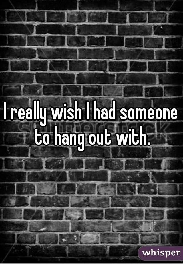 I really wish I had someone to hang out with.