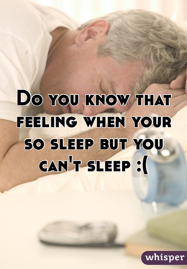 Do you know that feeling when your so sleep but you can't sleep :(