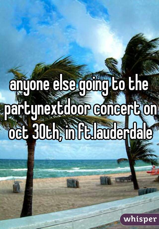anyone else going to the partynextdoor concert on oct 30th, in ft.lauderdale