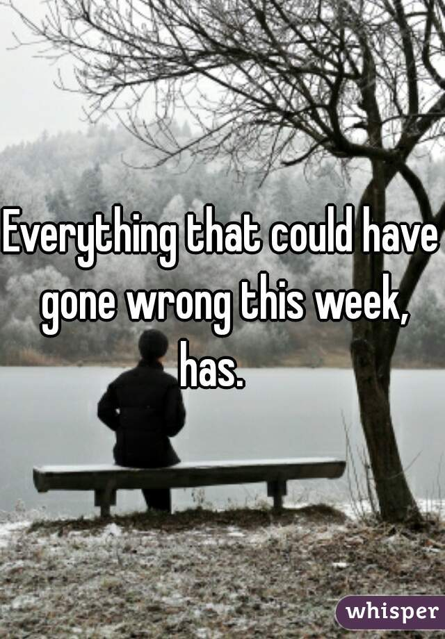 Everything that could have gone wrong this week, has.