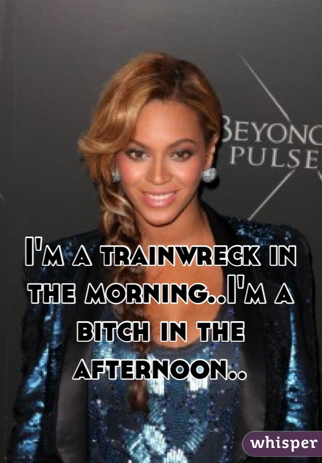 I'm a trainwreck in the morning..I'm a bitch in the afternoon..