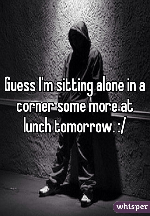 Guess I'm sitting alone in a corner some more at lunch tomorrow. :/