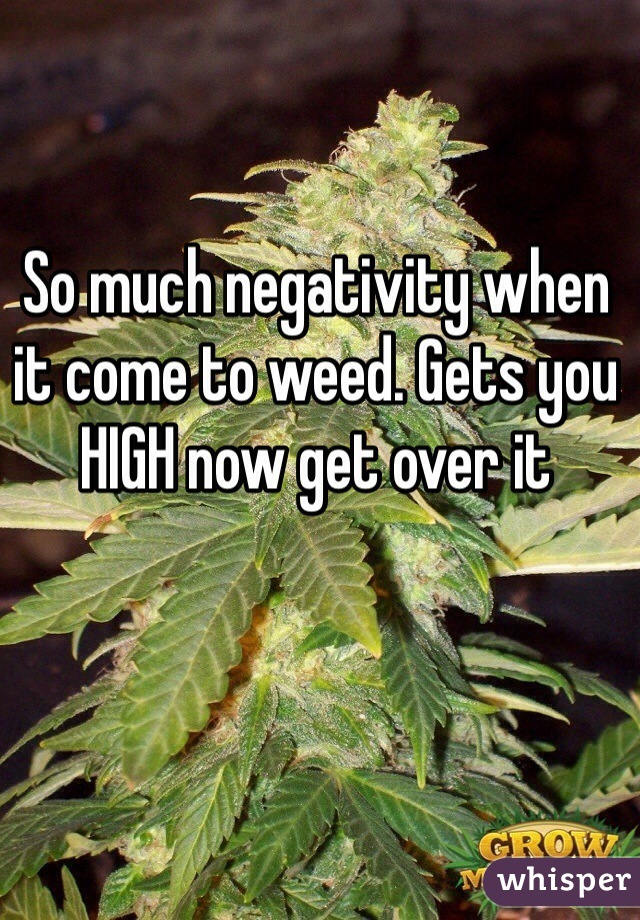 So much negativity when it come to weed. Gets you HIGH now get over it