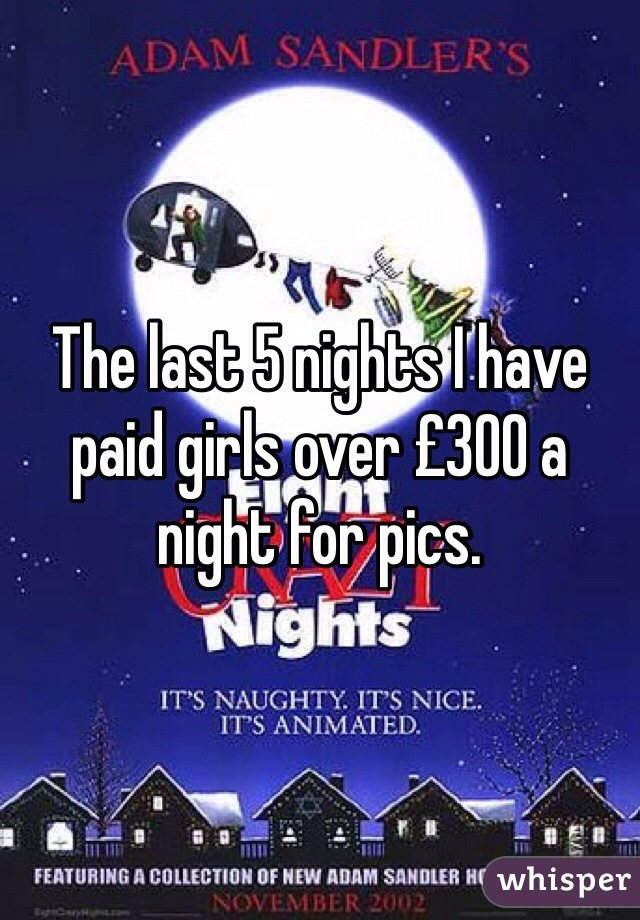 The last 5 nights I have paid girls over £300 a night for pics.