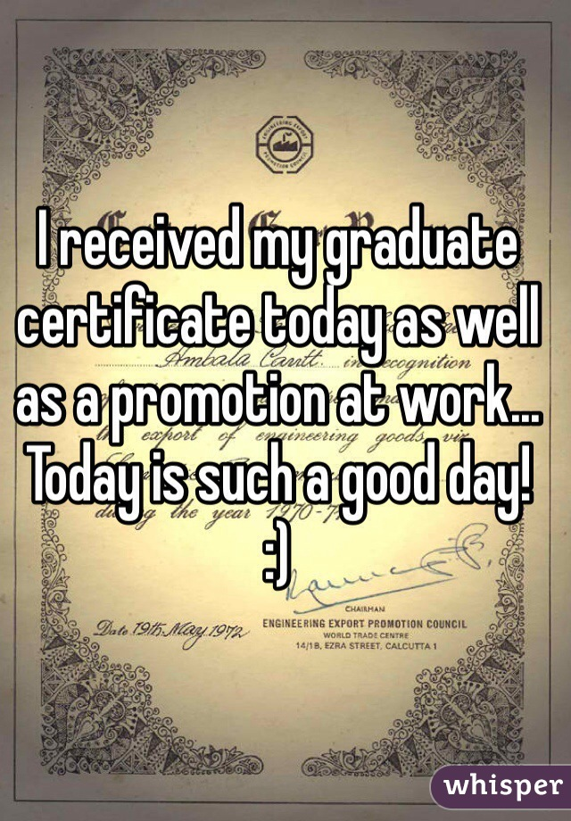 I received my graduate certificate today as well as a promotion at work...  Today is such a good day! :)