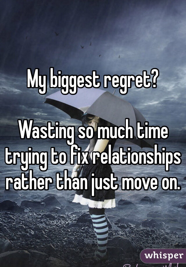 My biggest regret?   Wasting so much time trying to fix relationships rather than just move on.