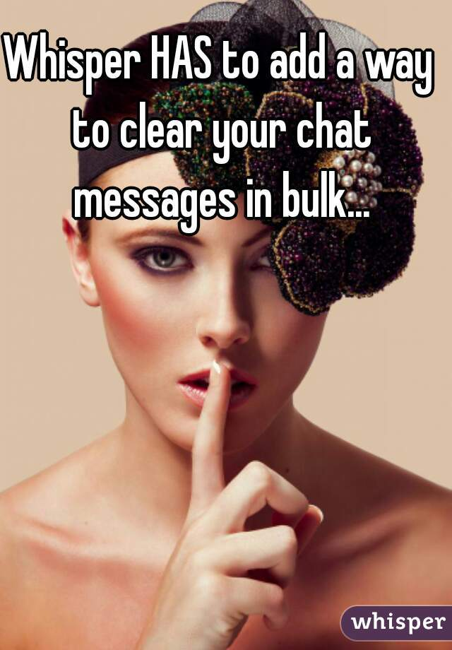 Whisper HAS to add a way to clear your chat messages in bulk...