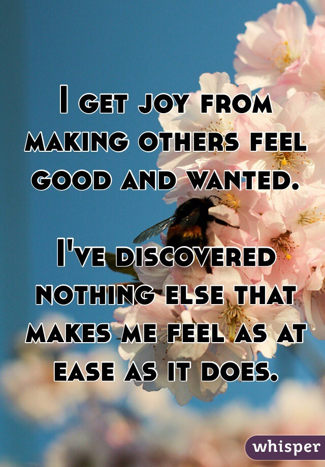 I get joy from making others feel good and wanted.   I've discovered nothing else that makes me feel as at ease as it does.
