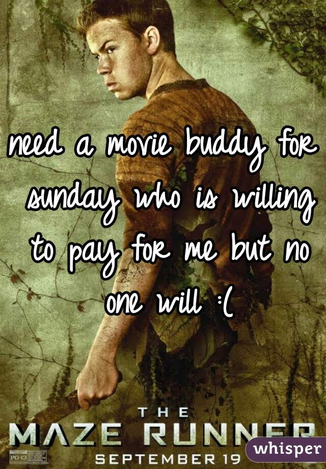 need a movie buddy for sunday who is willing to pay for me but no one will :(