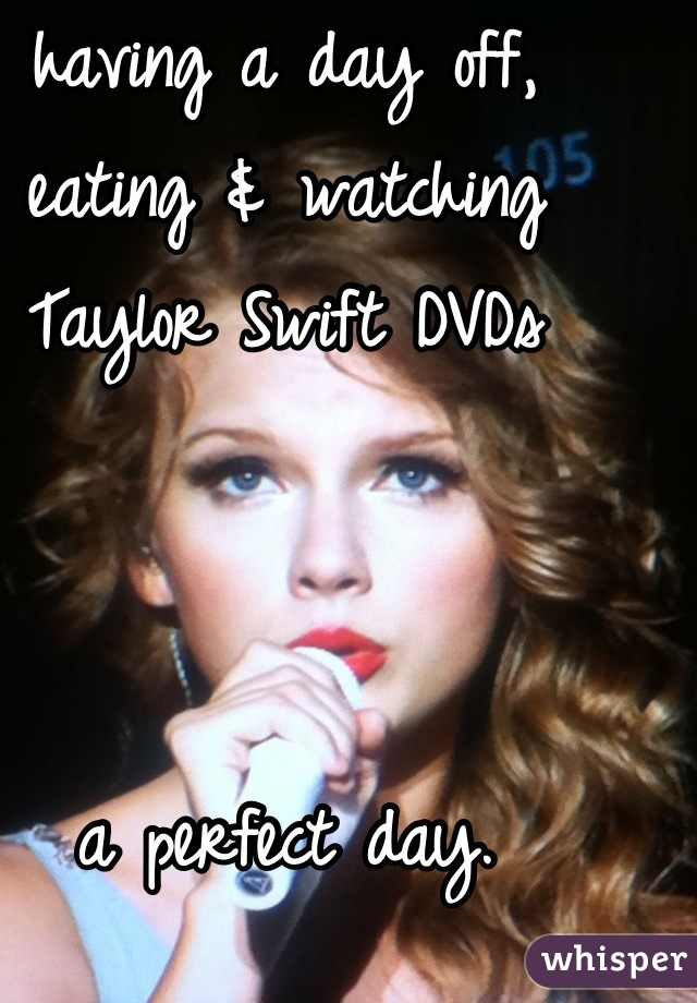 having a day off, eating & watching Taylor Swift DVDs    a perfect day.