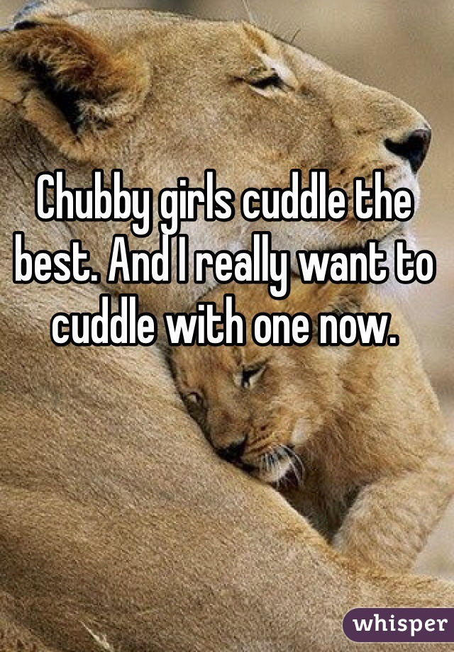 Chubby girls cuddle the best. And I really want to cuddle with one now.