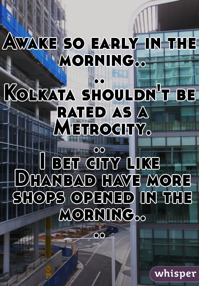 Awake so early in the morning....  Kolkata shouldn't be rated as a Metrocity...  I bet city like Dhanbad have more shops opened in the morning....