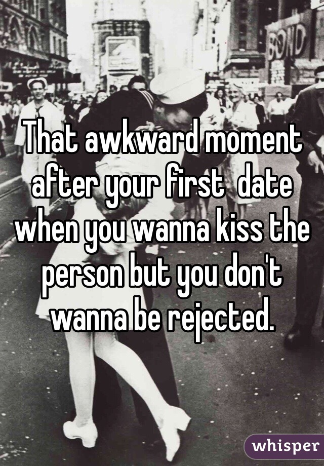 That awkward moment after your first  date when you wanna kiss the person but you don't wanna be rejected.