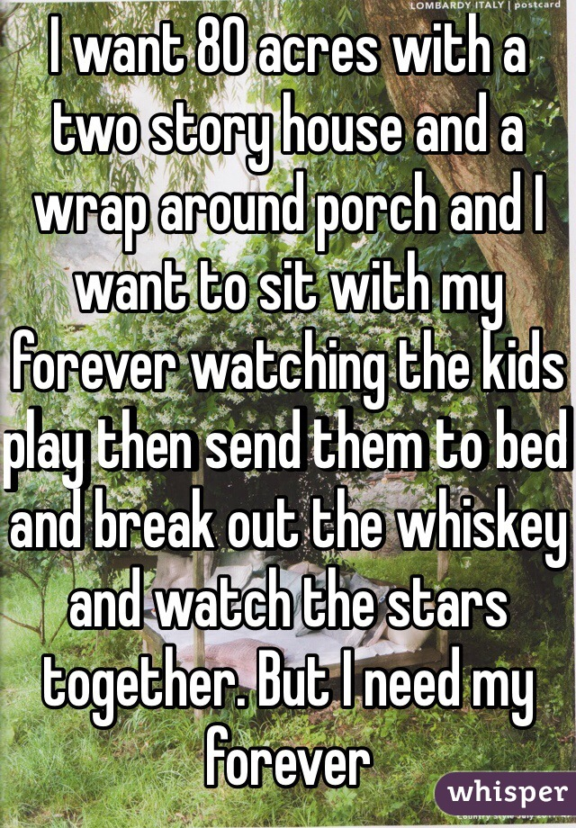 I want 80 acres with a two story house and a wrap around porch and I want to sit with my forever watching the kids play then send them to bed and break out the whiskey and watch the stars together. But I need my forever