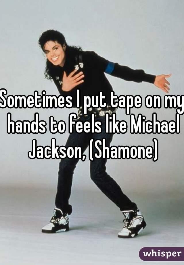 Sometimes I put tape on my hands to feels like Michael Jackson, (Shamone)