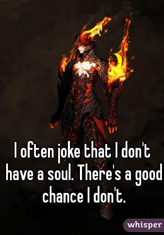 I often joke that I don't have a soul. There's a good chance I don't.