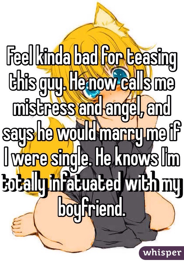 Feel kinda bad for teasing this guy. He now calls me mistress and angel, and says he would marry me if I were single. He knows I'm totally infatuated with my boyfriend.
