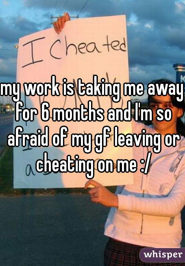 my work is taking me away for 6 months and I'm so afraid of my gf leaving or cheating on me :/