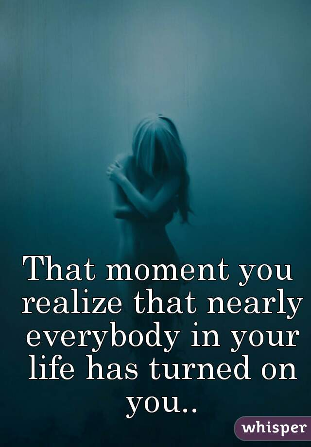 That moment you realize that nearly everybody in your life has turned on you..