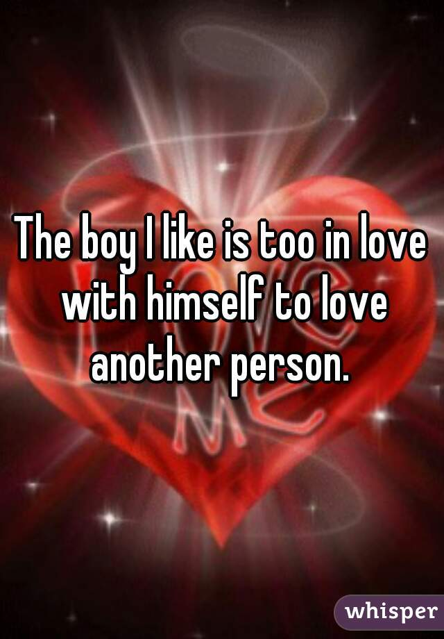 The boy I like is too in love with himself to love another person.