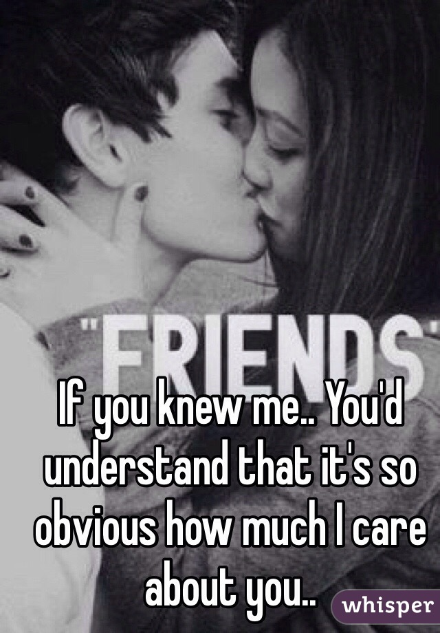 If you knew me.. You'd understand that it's so obvious how much I care about you..