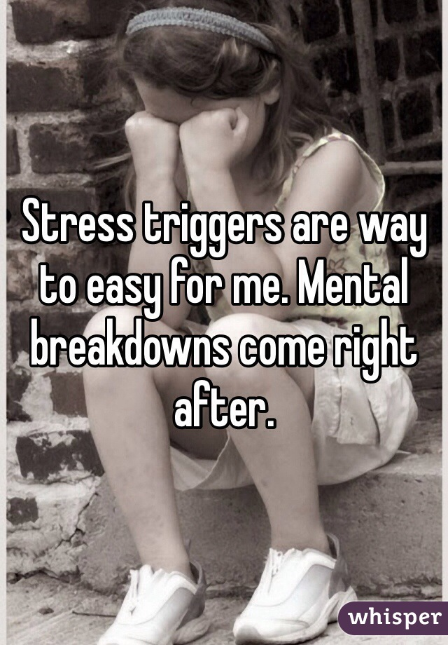 Stress triggers are way to easy for me. Mental breakdowns come right after.