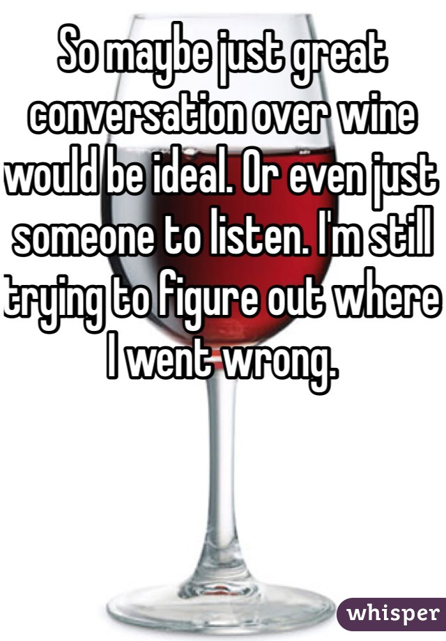 So maybe just great conversation over wine would be ideal. Or even just someone to listen. I'm still trying to figure out where I went wrong.
