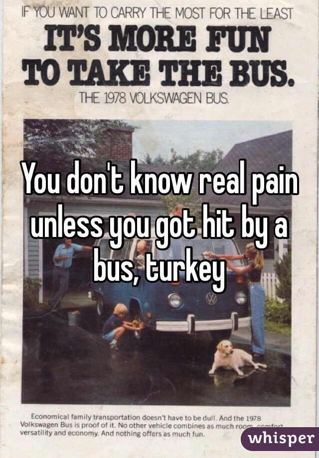 You don't know real pain unless you got hit by a bus, turkey