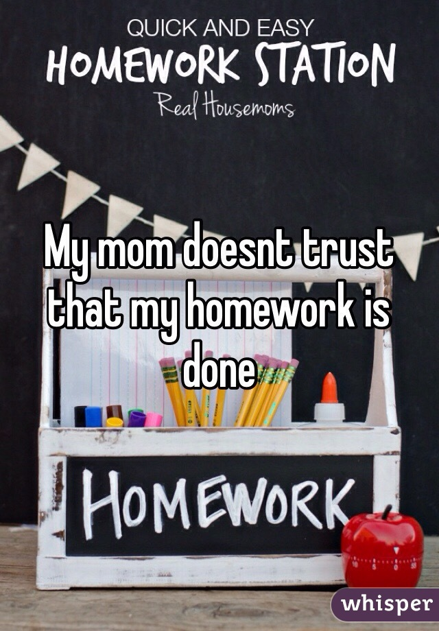 My mom doesnt trust that my homework is done