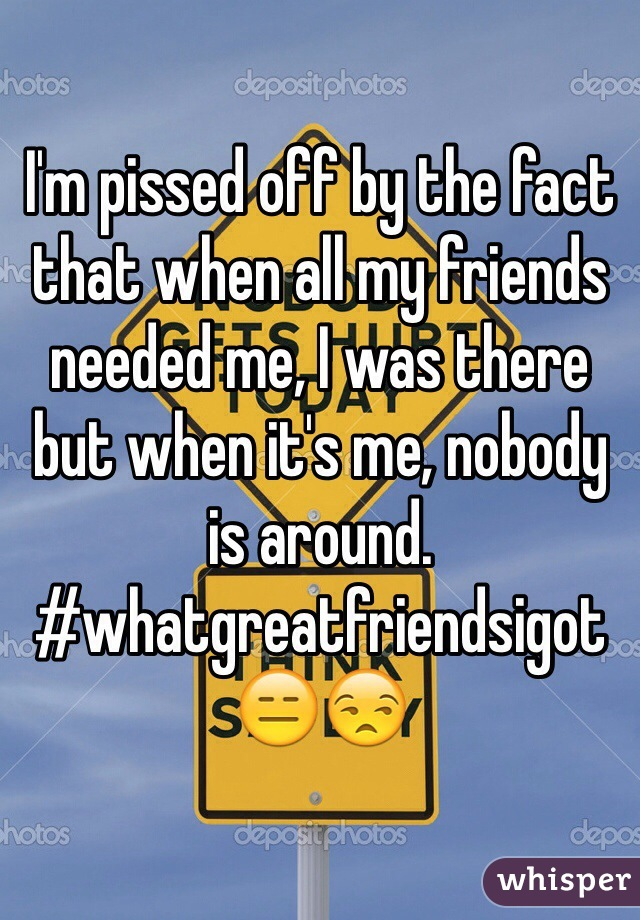 I'm pissed off by the fact that when all my friends needed me, I was there but when it's me, nobody is around.  #whatgreatfriendsigot 😑😒