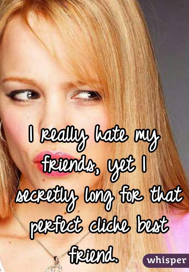 I really hate my friends, yet I  secretly long for that perfect cliche best friend.