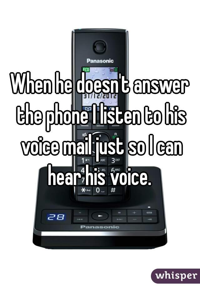 When he doesn't answer the phone I listen to his voice mail just so I can hear his voice.