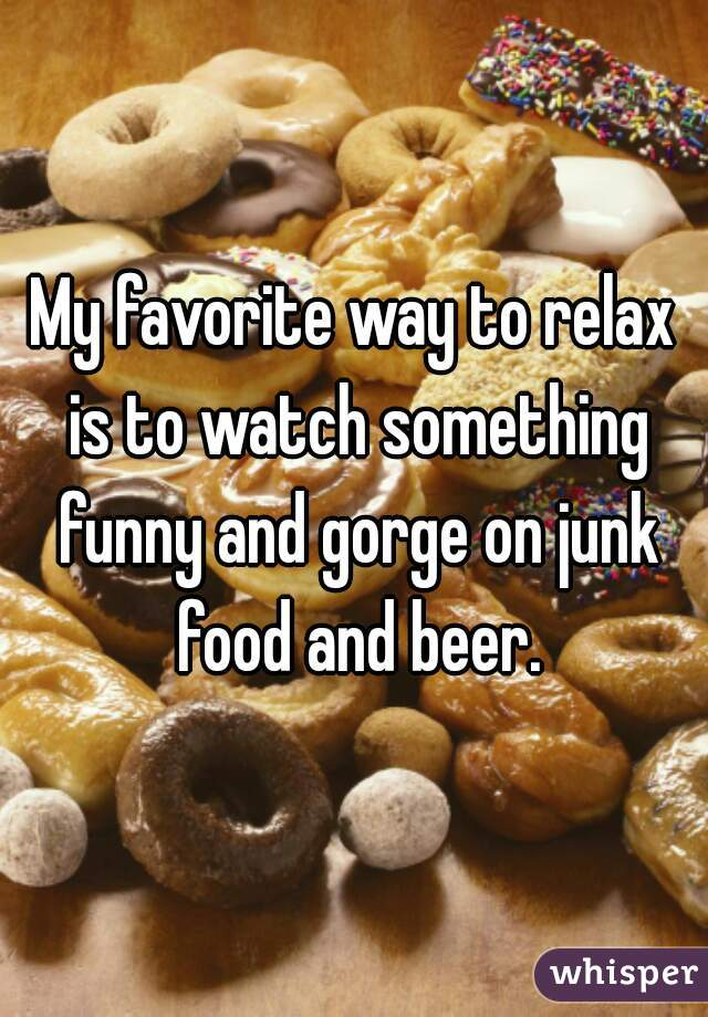 My favorite way to relax is to watch something funny and gorge on junk food and beer.