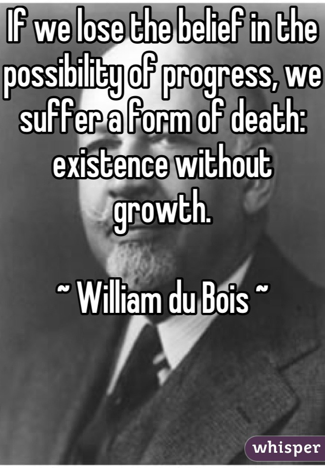 If we lose the belief in the possibility of progress, we suffer a form of death: existence without growth.  ~ William du Bois ~