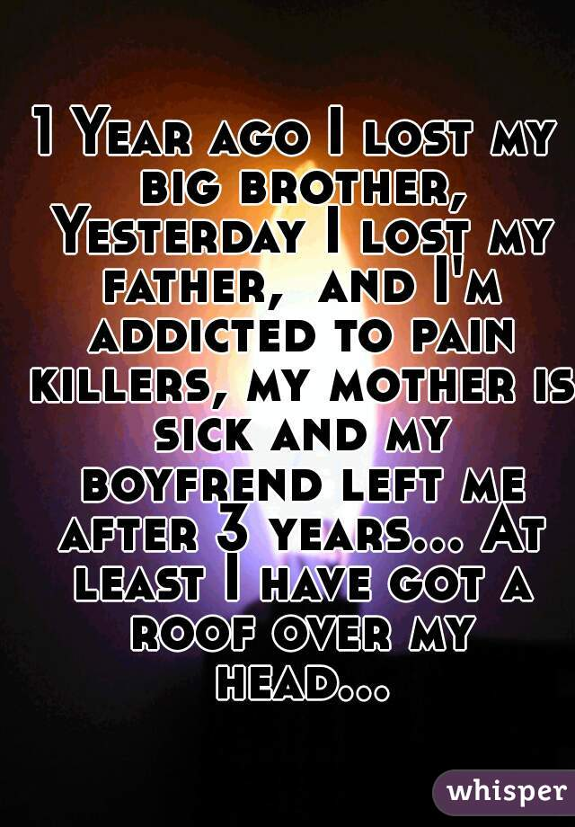 1 Year ago I lost my big brother, Yesterday I lost my father,  and I'm addicted to pain killers, my mother is sick and my boyfrend left me after 3 years... At least I have got a roof over my head...