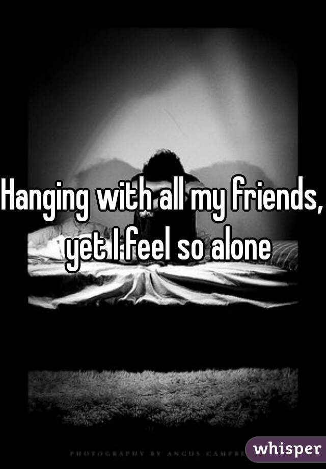 Hanging with all my friends,  yet I feel so alone