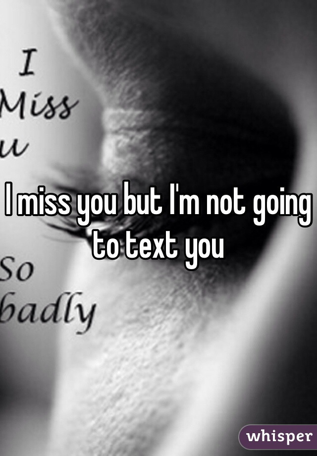 I miss you but I'm not going to text you
