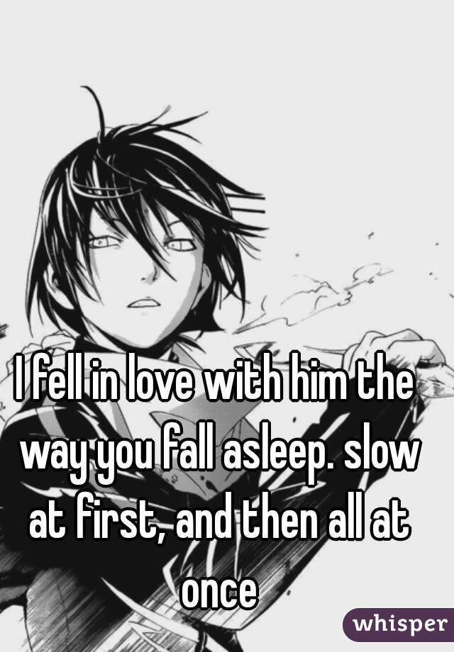 I fell in love with him the way you fall asleep. slow at first, and then all at once