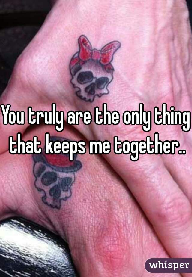 You truly are the only thing that keeps me together..